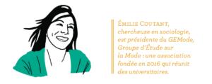 Émilie Coutant, chercheuse en sociologie, est présidente du GEMode, Groupe d'Étude sur la Mode : une association fondée en 2016 qui réunit des universitaires.